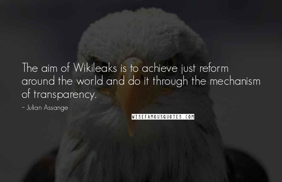 Julian Assange quotes: The aim of Wikileaks is to achieve just reform around the world and do it through the mechanism of transparency.