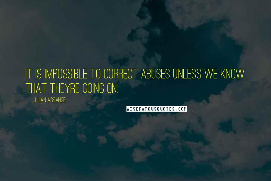 Julian Assange quotes: It is impossible to correct abuses unless we know that theyre going on.