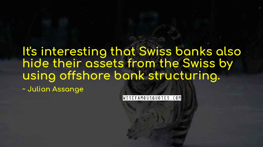 Julian Assange quotes: It's interesting that Swiss banks also hide their assets from the Swiss by using offshore bank structuring.