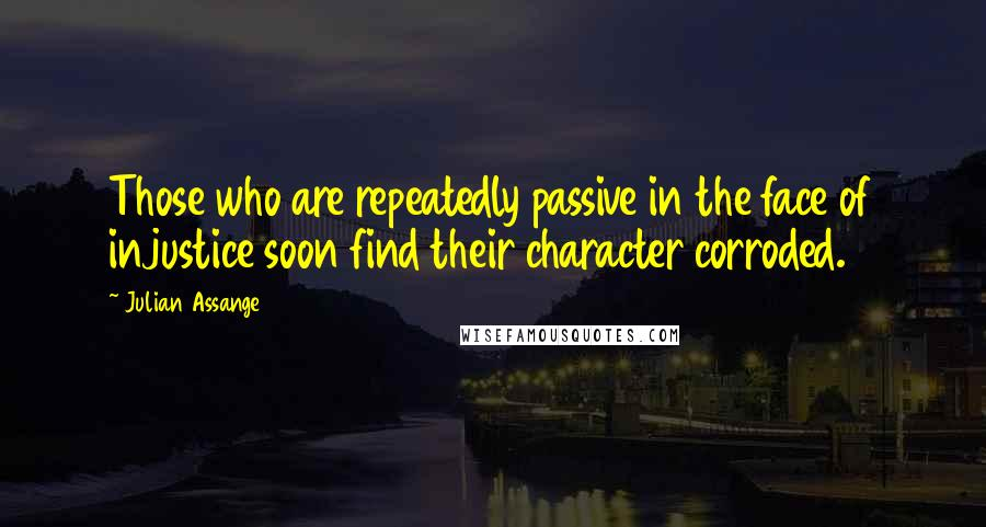 Julian Assange quotes: Those who are repeatedly passive in the face of injustice soon find their character corroded.