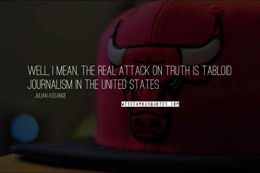 Julian Assange quotes: Well, I mean, the real attack on truth is tabloid journalism in the United States.