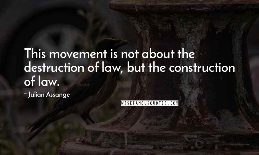 Julian Assange quotes: This movement is not about the destruction of law, but the construction of law.