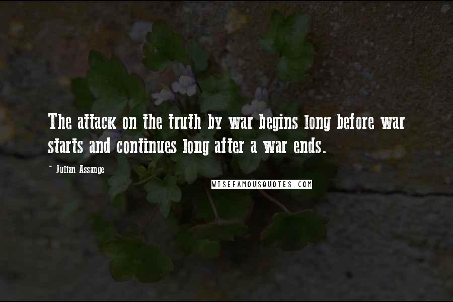 Julian Assange quotes: The attack on the truth by war begins long before war starts and continues long after a war ends.