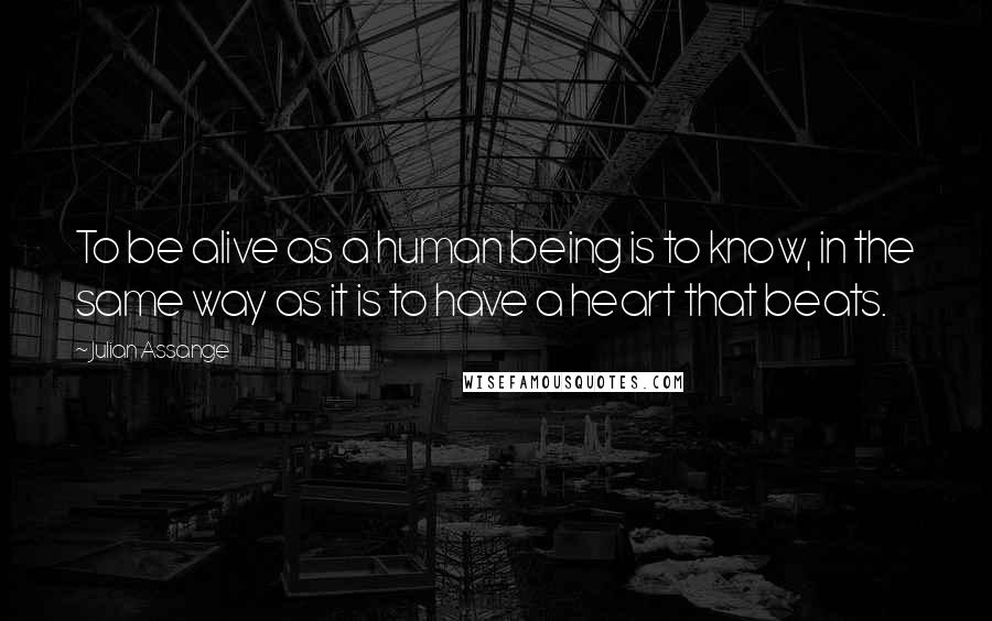 Julian Assange quotes: To be alive as a human being is to know, in the same way as it is to have a heart that beats.