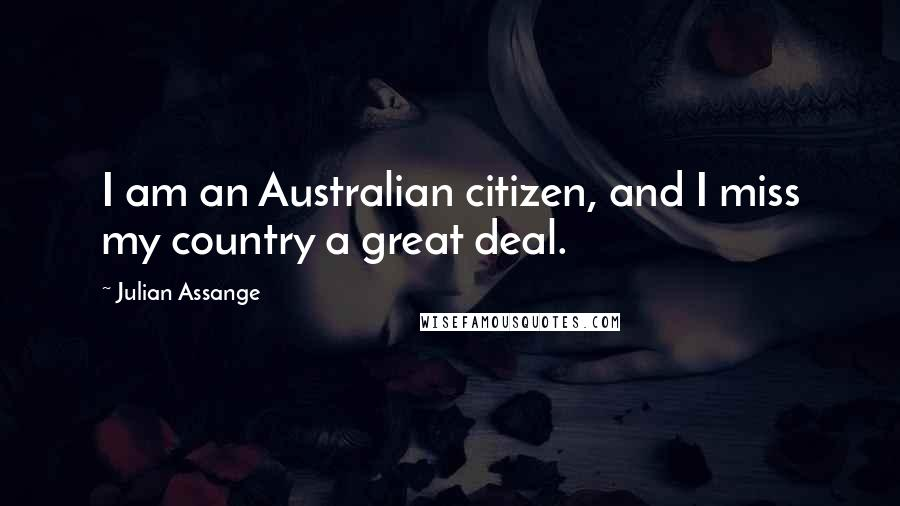 Julian Assange quotes: I am an Australian citizen, and I miss my country a great deal.