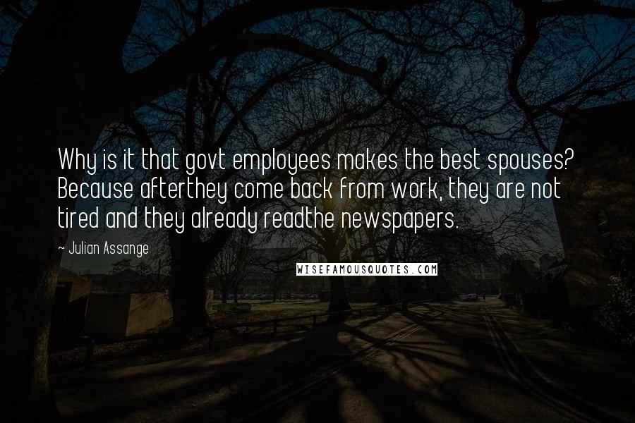Julian Assange quotes: Why is it that govt employees makes the best spouses? Because afterthey come back from work, they are not tired and they already readthe newspapers.