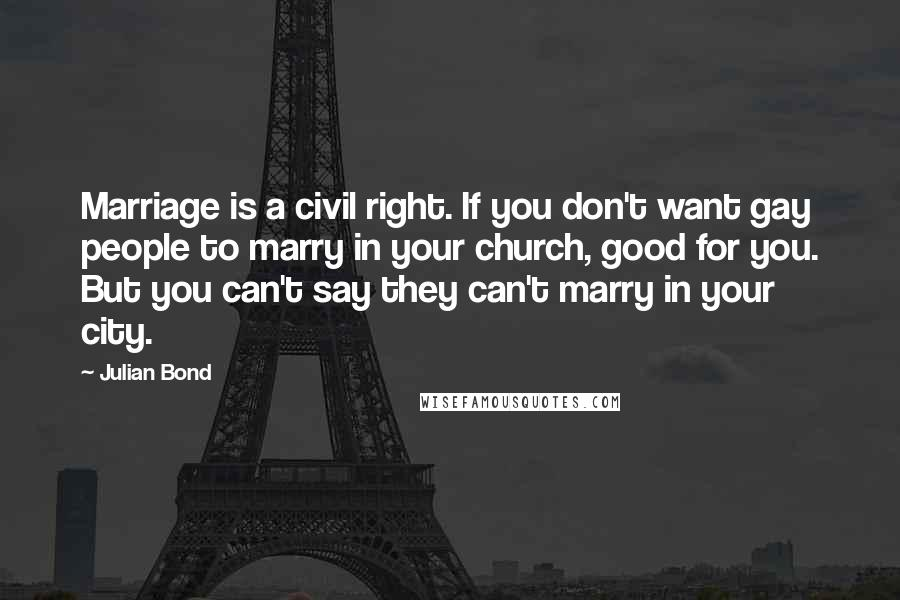 Julian Bond quotes: Marriage is a civil right. If you don't want gay people to marry in your church, good for you. But you can't say they can't marry in your city.