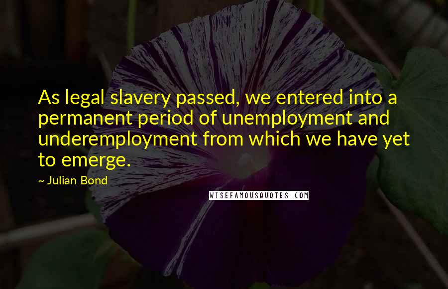 Julian Bond quotes: As legal slavery passed, we entered into a permanent period of unemployment and underemployment from which we have yet to emerge.