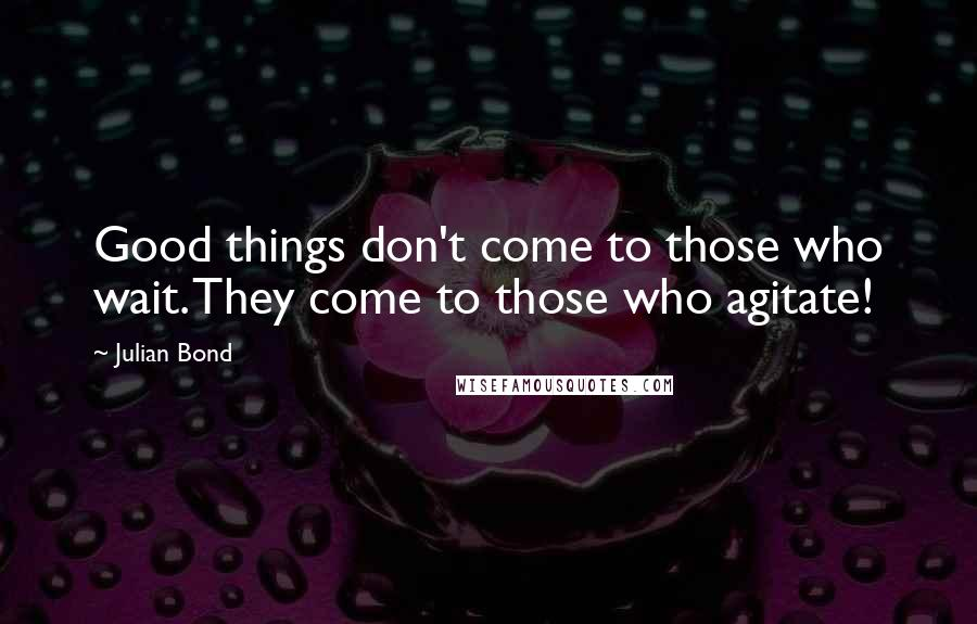 Julian Bond quotes: Good things don't come to those who wait. They come to those who agitate!