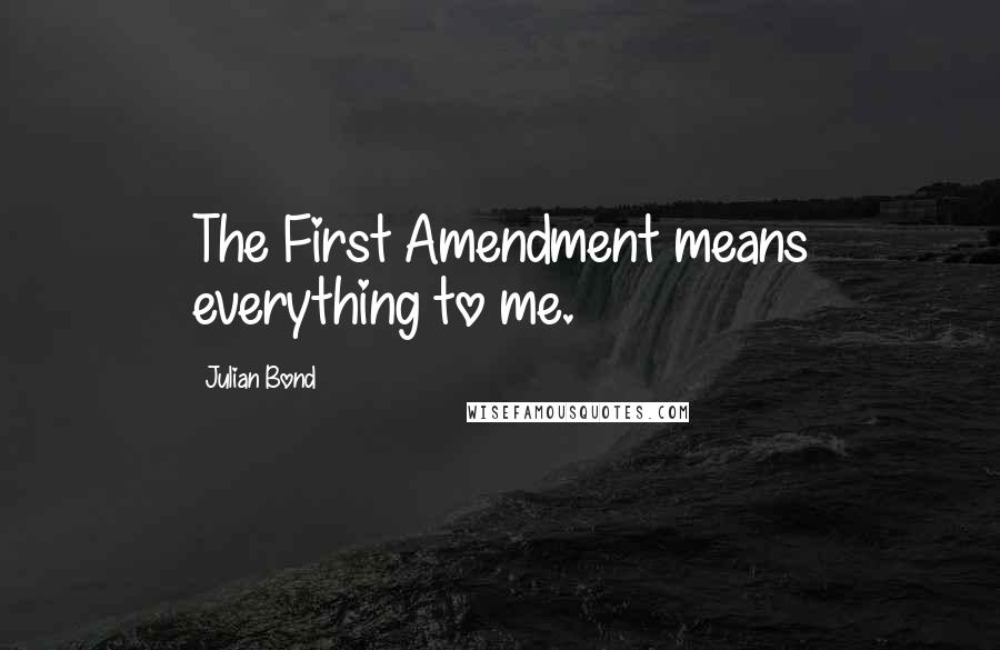 Julian Bond quotes: The First Amendment means everything to me.