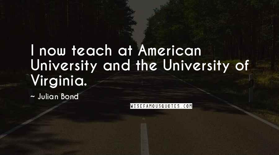 Julian Bond quotes: I now teach at American University and the University of Virginia.