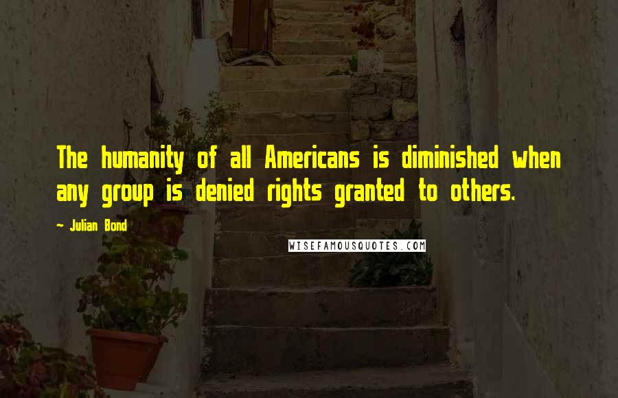 Julian Bond quotes: The humanity of all Americans is diminished when any group is denied rights granted to others.