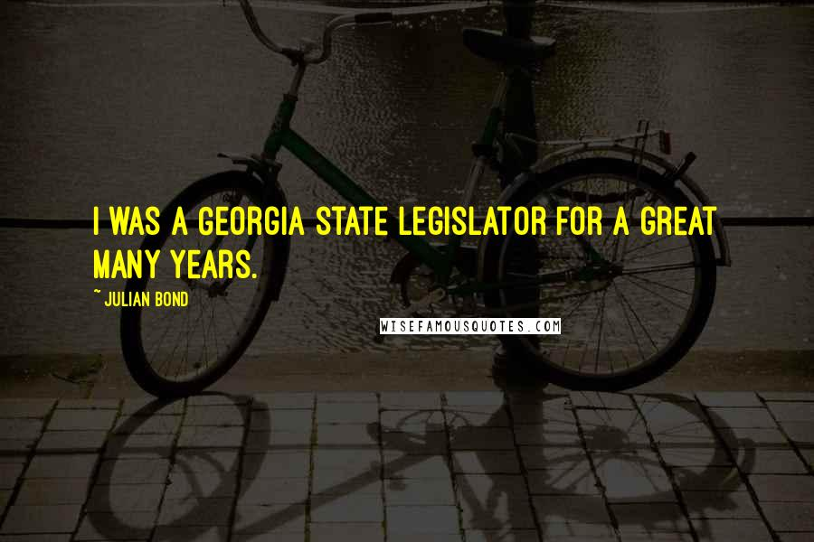 Julian Bond quotes: I was a Georgia state legislator for a great many years.