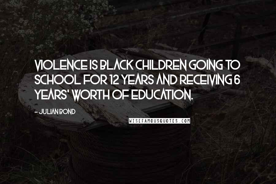 Julian Bond quotes: Violence is black children going to school for 12 years and receiving 6 years' worth of education.