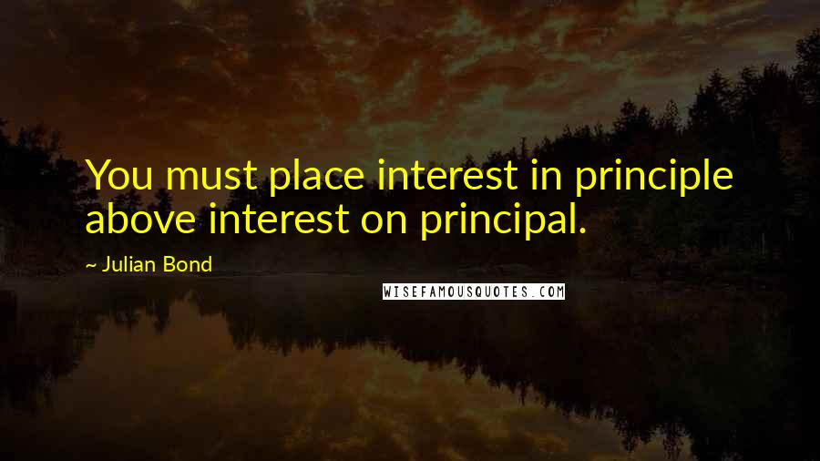 Julian Bond quotes: You must place interest in principle above interest on principal.