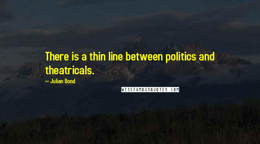 Julian Bond quotes: There is a thin line between politics and theatricals.