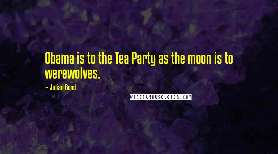 Julian Bond quotes: Obama is to the Tea Party as the moon is to werewolves.