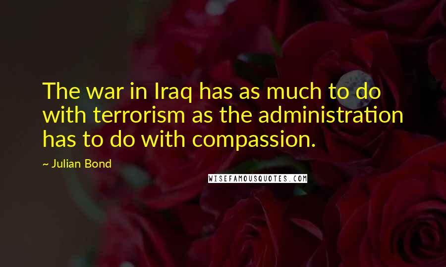 Julian Bond quotes: The war in Iraq has as much to do with terrorism as the administration has to do with compassion.