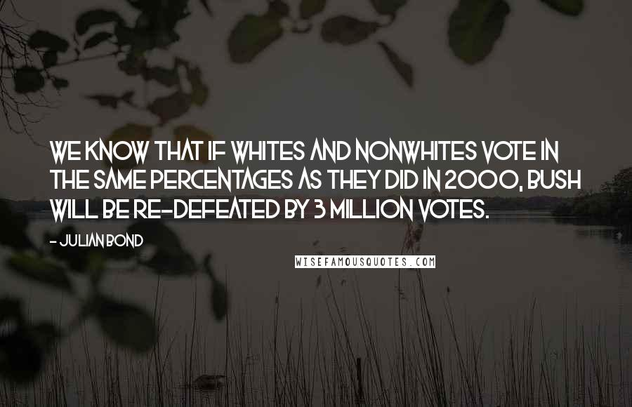 Julian Bond quotes: We know that if whites and nonwhites vote in the same percentages as they did in 2000, Bush will be re-defeated by 3 million votes.
