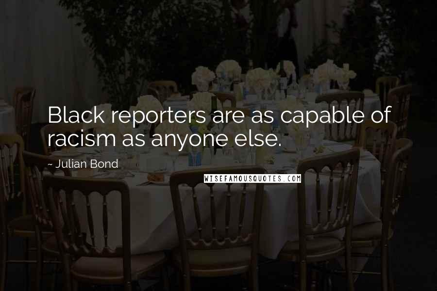 Julian Bond quotes: Black reporters are as capable of racism as anyone else.