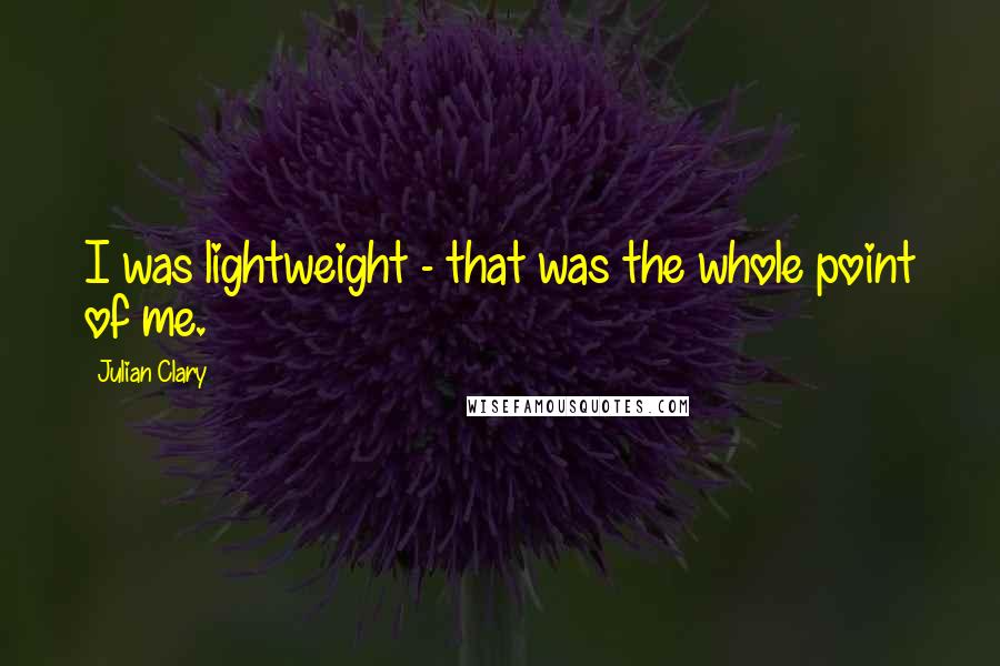 Julian Clary quotes: I was lightweight - that was the whole point of me.