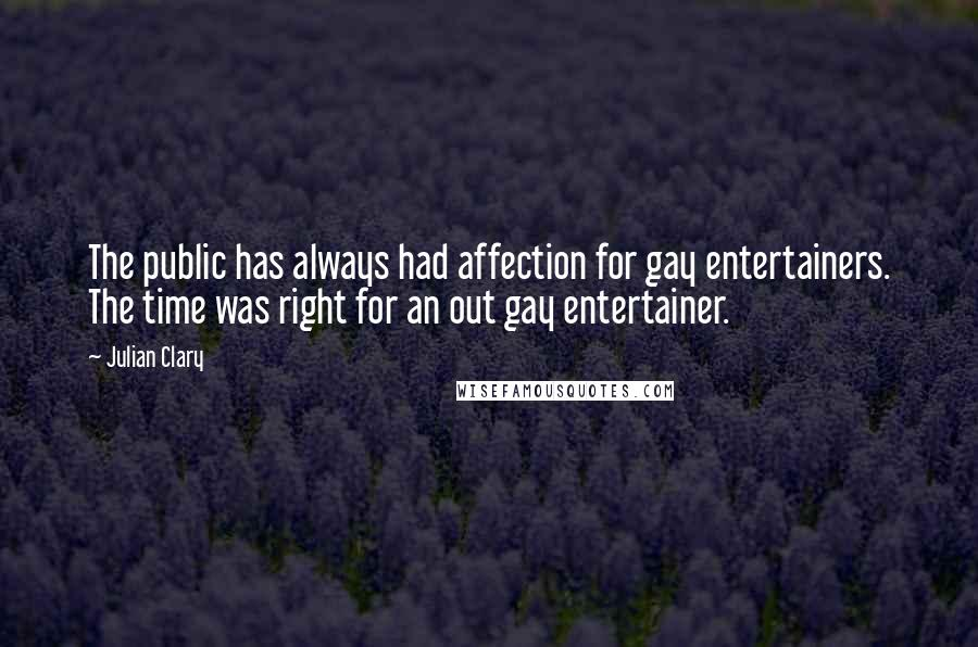 Julian Clary quotes: The public has always had affection for gay entertainers. The time was right for an out gay entertainer.