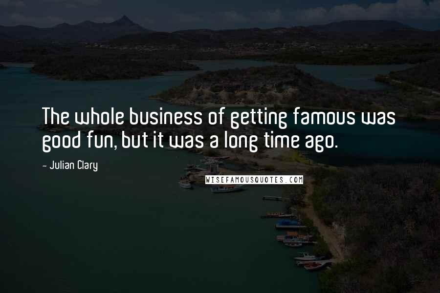 Julian Clary quotes: The whole business of getting famous was good fun, but it was a long time ago.