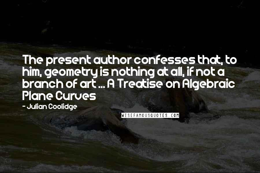 Julian Coolidge quotes: The present author confesses that, to him, geometry is nothing at all, if not a branch of art ... A Treatise on Algebraic Plane Curves