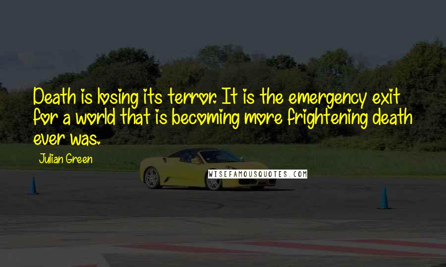 Julian Green quotes: Death is losing its terror. It is the emergency exit for a world that is becoming more frightening death ever was.