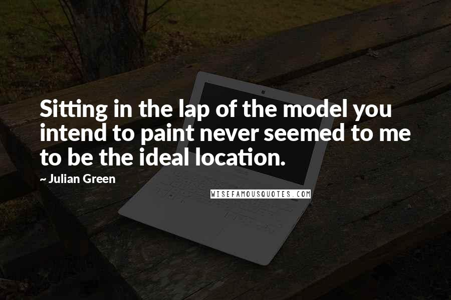 Julian Green quotes: Sitting in the lap of the model you intend to paint never seemed to me to be the ideal location.