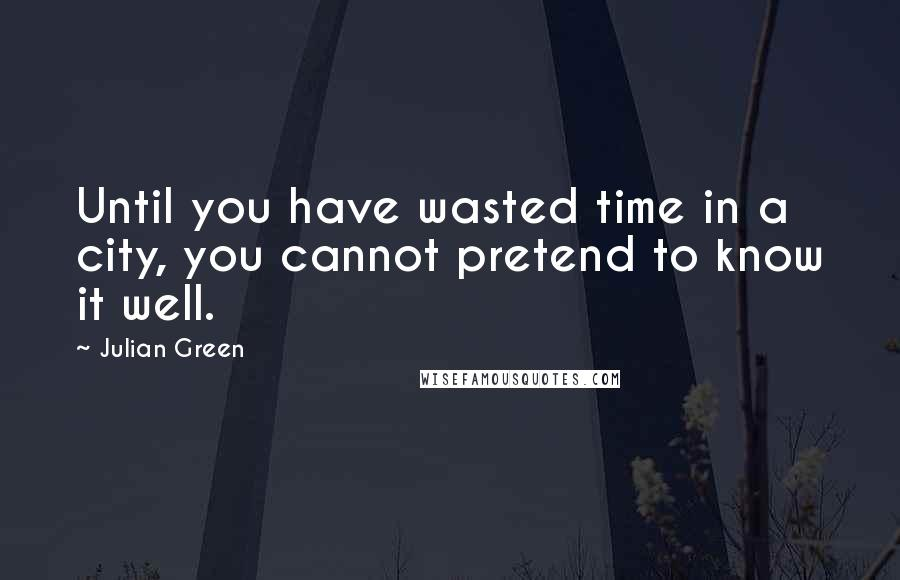 Julian Green quotes: Until you have wasted time in a city, you cannot pretend to know it well.