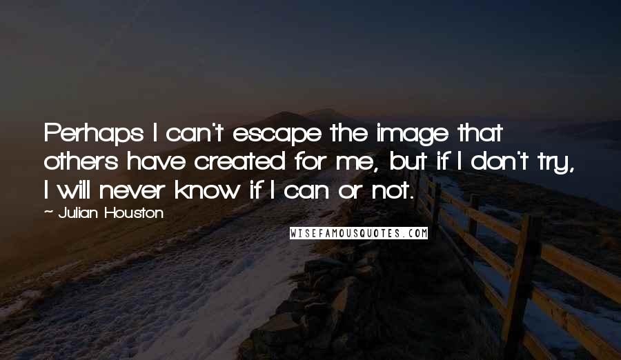 Julian Houston quotes: Perhaps I can't escape the image that others have created for me, but if I don't try, I will never know if I can or not.