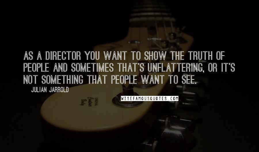 Julian Jarrold quotes: As a director you want to show the truth of people and sometimes that's unflattering, or it's not something that people want to see.