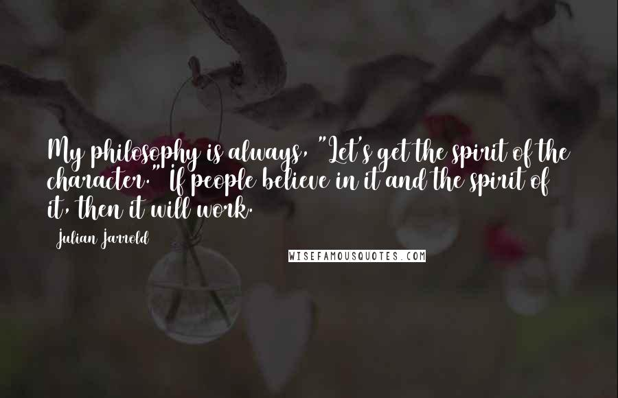 """Julian Jarrold quotes: My philosophy is always, """"Let's get the spirit of the character."""" If people believe in it and the spirit of it, then it will work."""