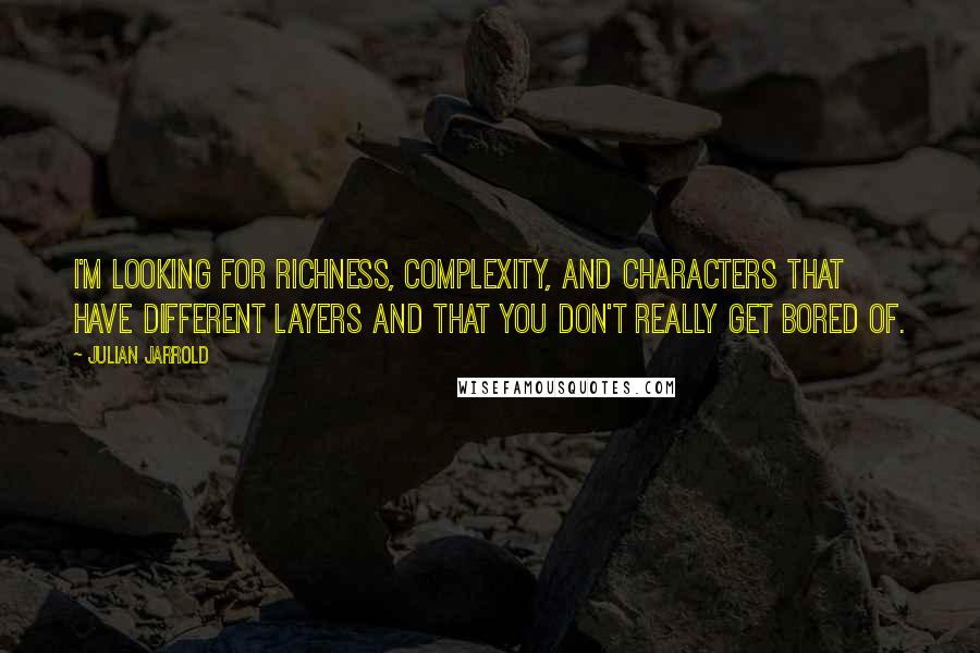 Julian Jarrold quotes: I'm looking for richness, complexity, and characters that have different layers and that you don't really get bored of.