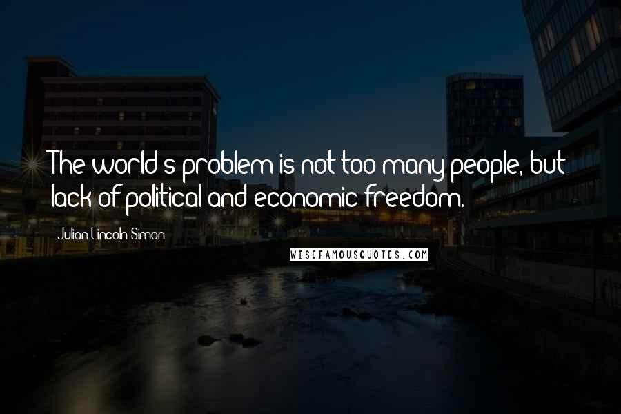 Julian Lincoln Simon quotes: The world's problem is not too many people, but lack of political and economic freedom.