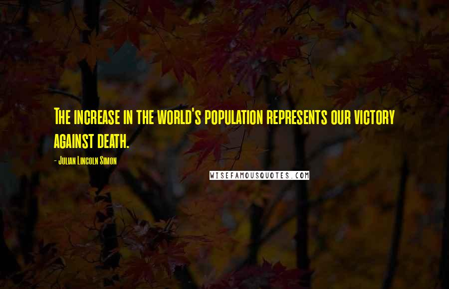 Julian Lincoln Simon quotes: The increase in the world's population represents our victory against death.