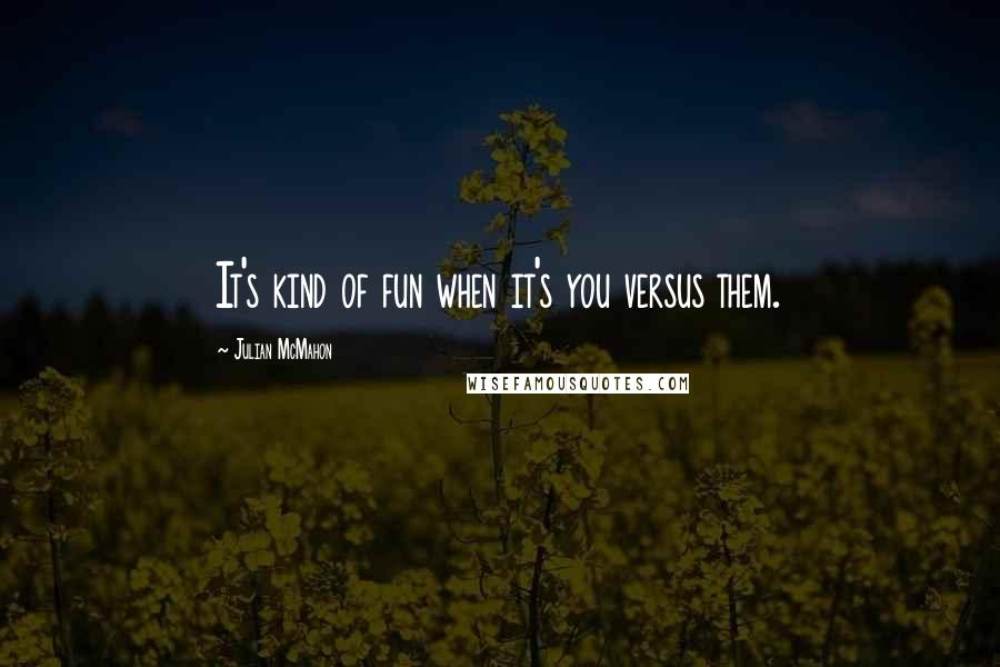 Julian McMahon quotes: It's kind of fun when it's you versus them.