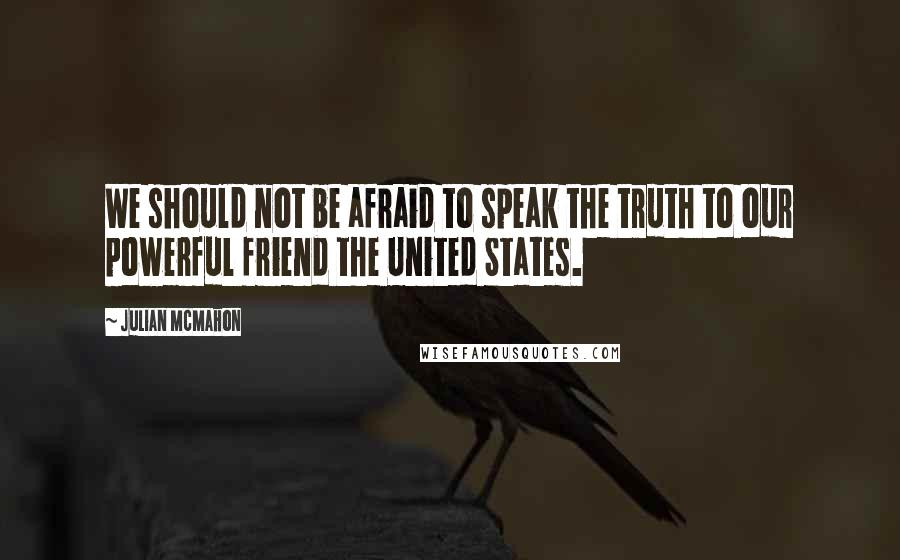 Julian McMahon quotes: We should not be afraid to speak the truth to our powerful friend the United States.