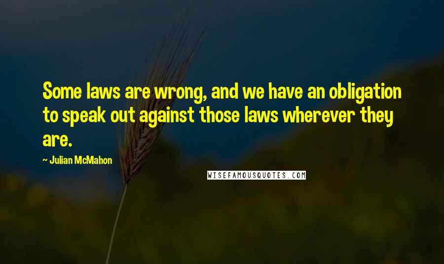 Julian McMahon quotes: Some laws are wrong, and we have an obligation to speak out against those laws wherever they are.