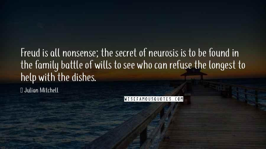 Julian Mitchell quotes: Freud is all nonsense; the secret of neurosis is to be found in the family battle of wills to see who can refuse the longest to help with the dishes.