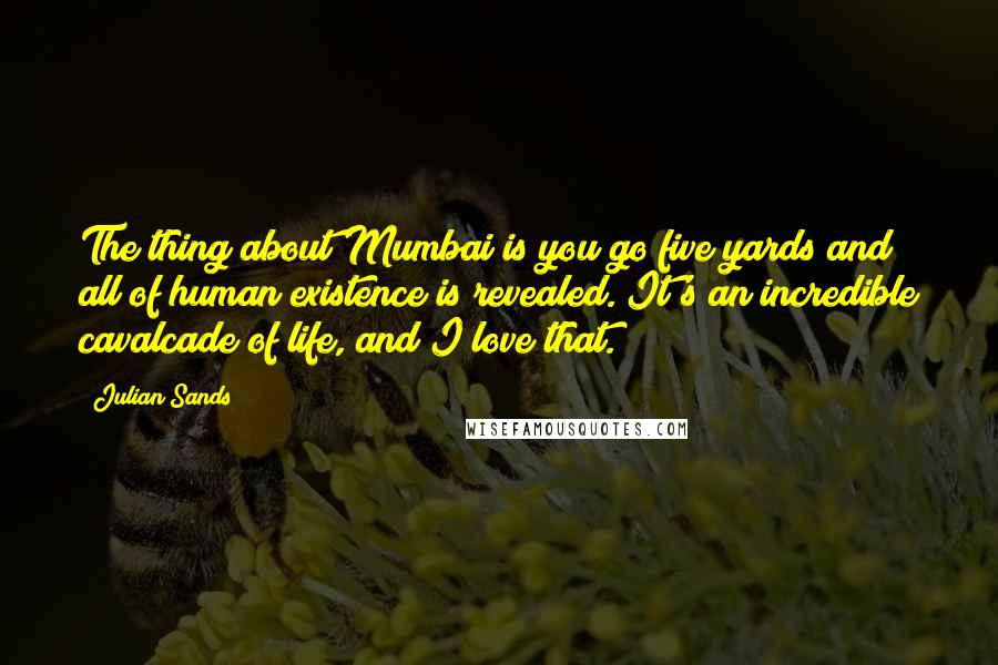 Julian Sands quotes: The thing about Mumbai is you go five yards and all of human existence is revealed. It's an incredible cavalcade of life, and I love that.