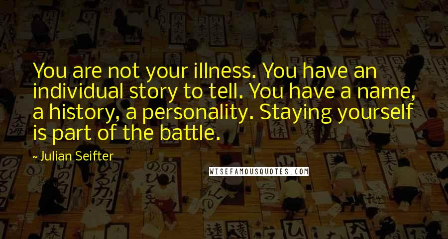 Julian Seifter quotes: You are not your illness. You have an individual story to tell. You have a name, a history, a personality. Staying yourself is part of the battle.