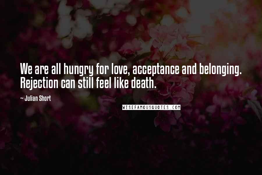 Julian Short quotes: We are all hungry for love, acceptance and belonging. Rejection can still feel like death.