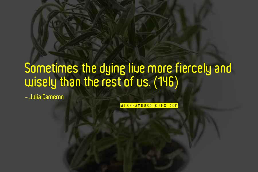 Julian Steward Quotes By Julia Cameron: Sometimes the dying live more fiercely and wisely