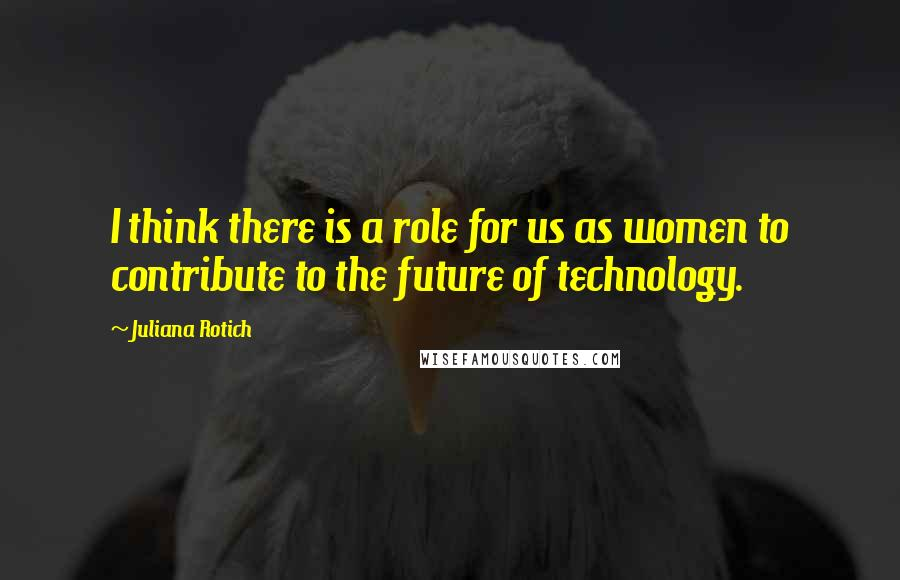 Juliana Rotich quotes: I think there is a role for us as women to contribute to the future of technology.
