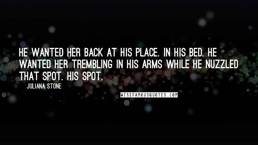 Juliana Stone quotes: He wanted her back at his place. In his bed. He wanted her trembling in his arms while he nuzzled that spot. His spot.