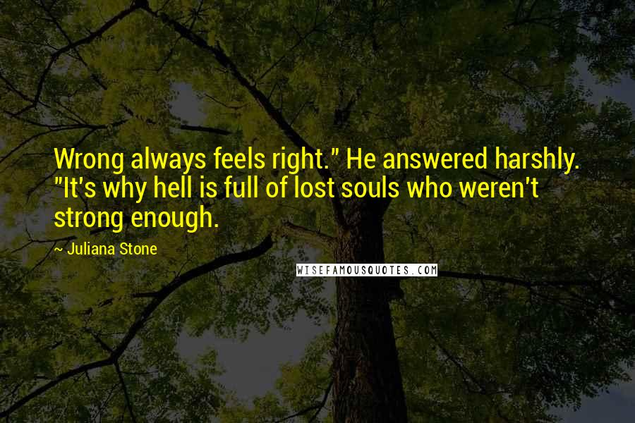 """Juliana Stone quotes: Wrong always feels right."""" He answered harshly. """"It's why hell is full of lost souls who weren't strong enough."""