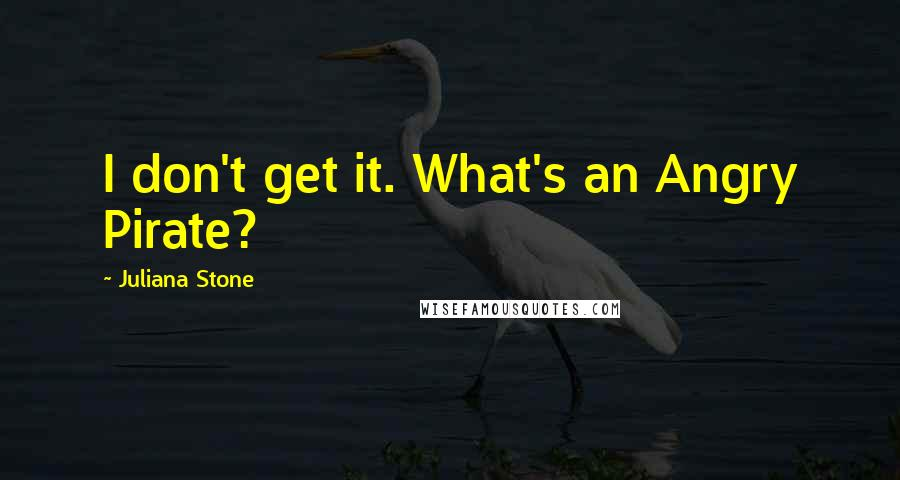 Juliana Stone quotes: I don't get it. What's an Angry Pirate?