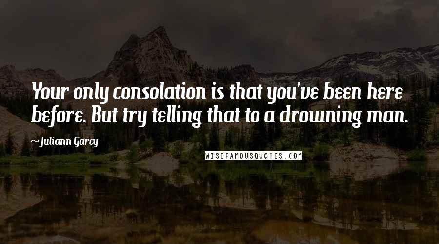 Juliann Garey quotes: Your only consolation is that you've been here before. But try telling that to a drowning man.